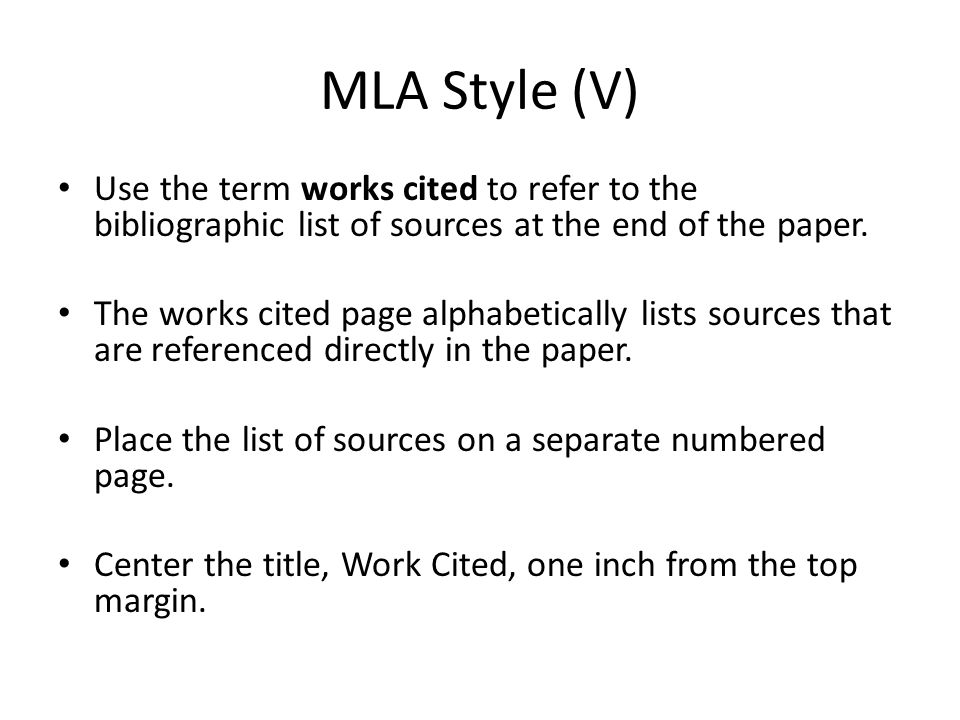 MLA Style (V) Use the term works cited to refer to the bibliographic list of sources at the end of the paper.
