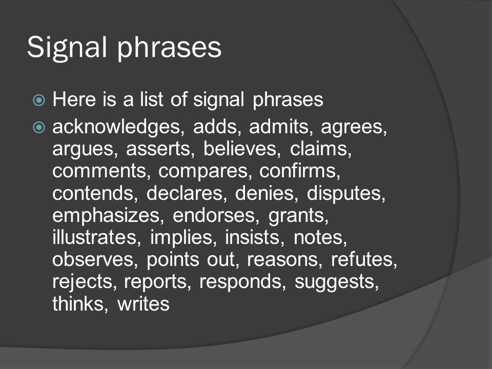 Signal phrases  Here is a list of signal phrases  acknowledges, adds, admits, agrees, argues, asserts, believes, claims, comments, compares, confirms, contends, declares, denies, disputes, emphasizes, endorses, grants, illustrates, implies, insists, notes, observes, points out, reasons, refutes, rejects, reports, responds, suggests, thinks, writes