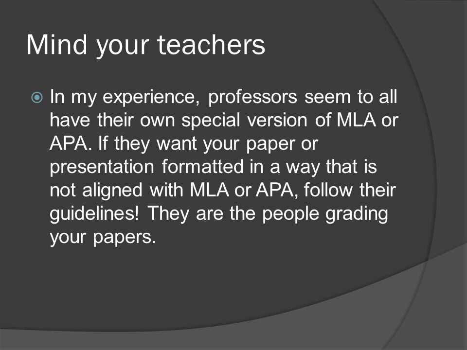Mind your teachers  In my experience, professors seem to all have their own special version of MLA or APA.