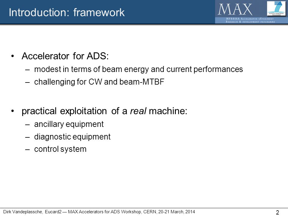 Introduction: framework 2 Dirk Vandeplassche, Eucard2 — MAX Accelerators for ADS Workshop, CERN, 20-21 March, 2014 Accelerator for ADS: –modest in terms of beam energy and current performances –challenging for CW and beam-MTBF practical exploitation of a real machine: –ancillary equipment –diagnostic equipment –control system