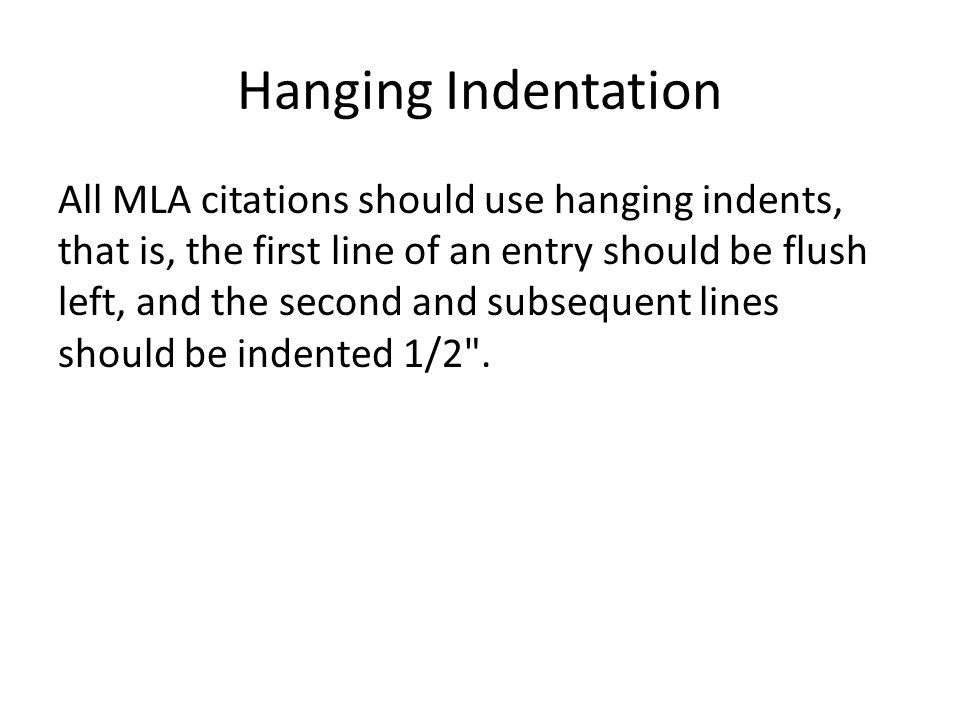Hanging Indentation All MLA citations should use hanging indents, that is, the first line of an entry should be flush left, and the second and subsequent lines should be indented 1/2 .