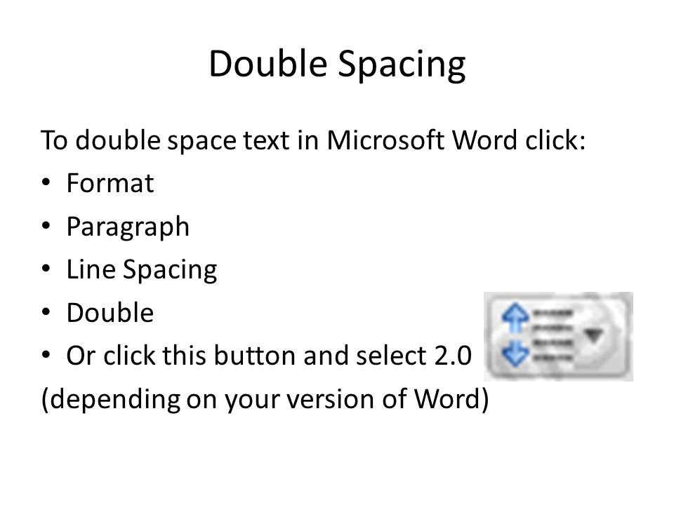 Double Spacing To double space text in Microsoft Word click: Format Paragraph Line Spacing Double Or click this button and select 2.0 (depending on your version of Word)
