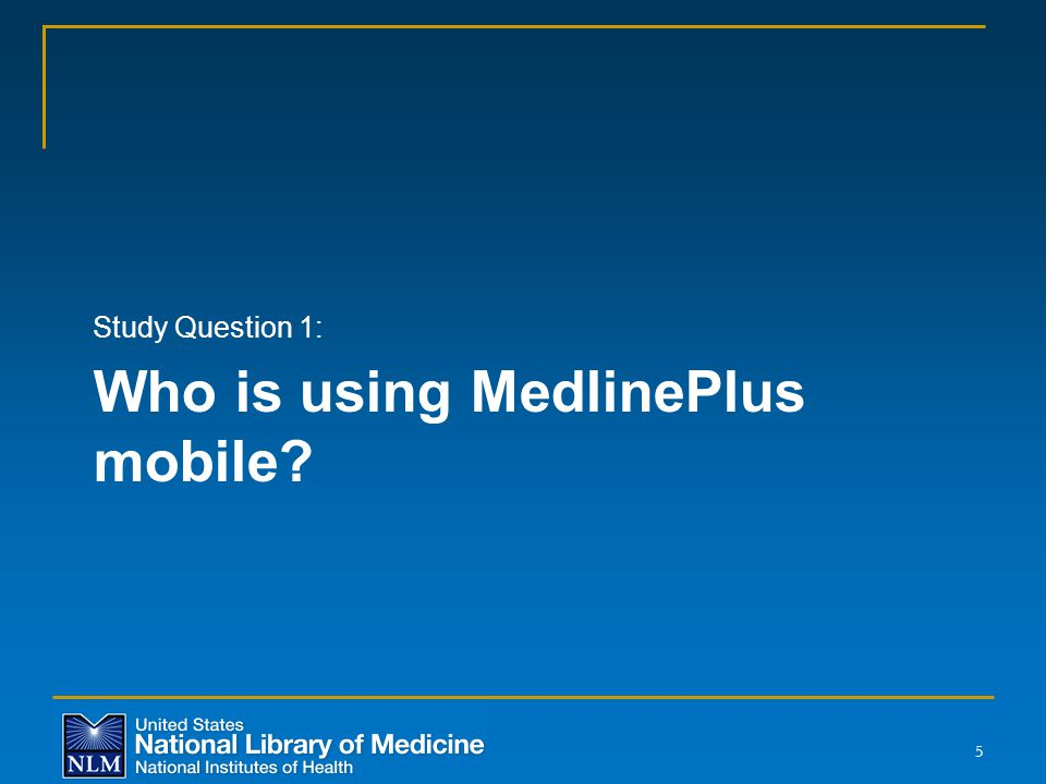Who is using MedlinePlus mobile? Study Question 1: 5