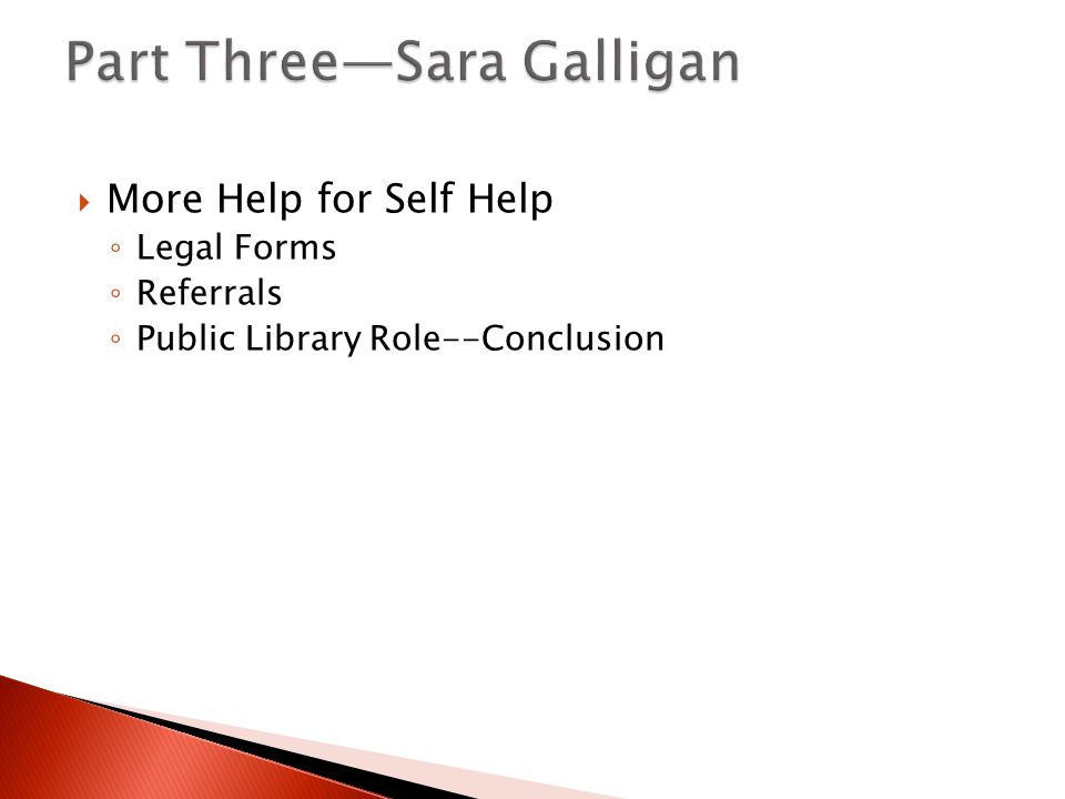  More Help for Self Help ◦ Legal Forms ◦ Referrals ◦ Public Library Role--Conclusion