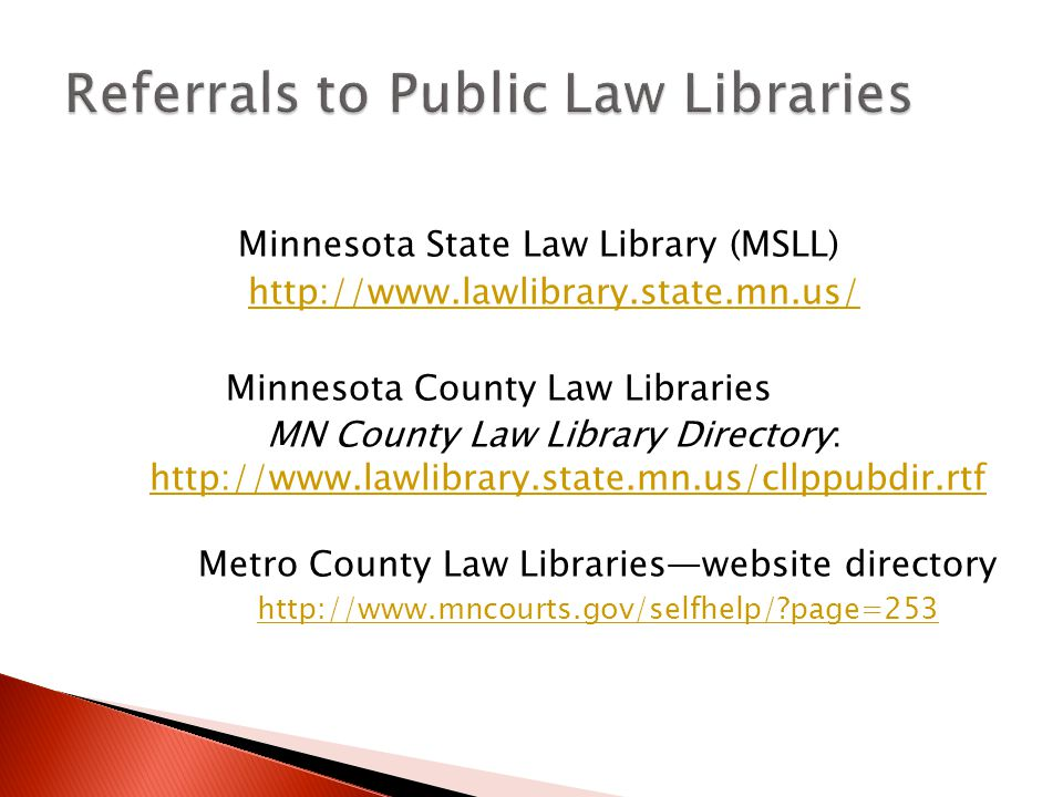Minnesota State Law Library (MSLL) http://www.lawlibrary.state.mn.us/ Minnesota County Law Libraries MN County Law Library Directory: http://www.lawlibrary.state.mn.us/cllppubdir.rtf http://www.lawlibrary.state.mn.us/cllppubdir.rtf Metro County Law Libraries—website directory http://www.mncourts.gov/selfhelp/ page=253
