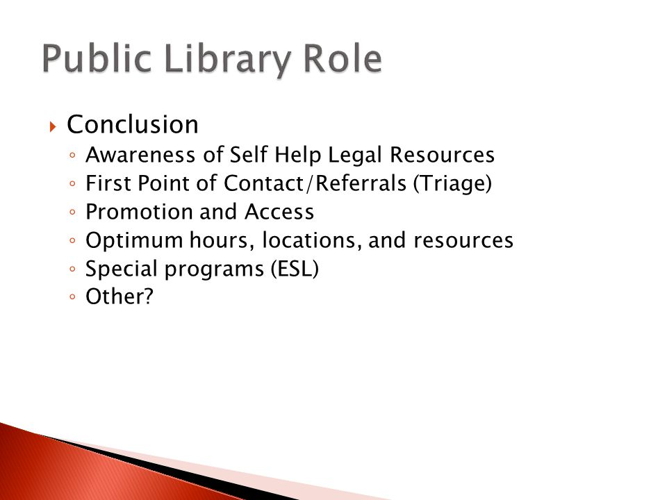  Conclusion ◦ Awareness of Self Help Legal Resources ◦ First Point of Contact/Referrals (Triage) ◦ Promotion and Access ◦ Optimum hours, locations, and resources ◦ Special programs (ESL) ◦ Other