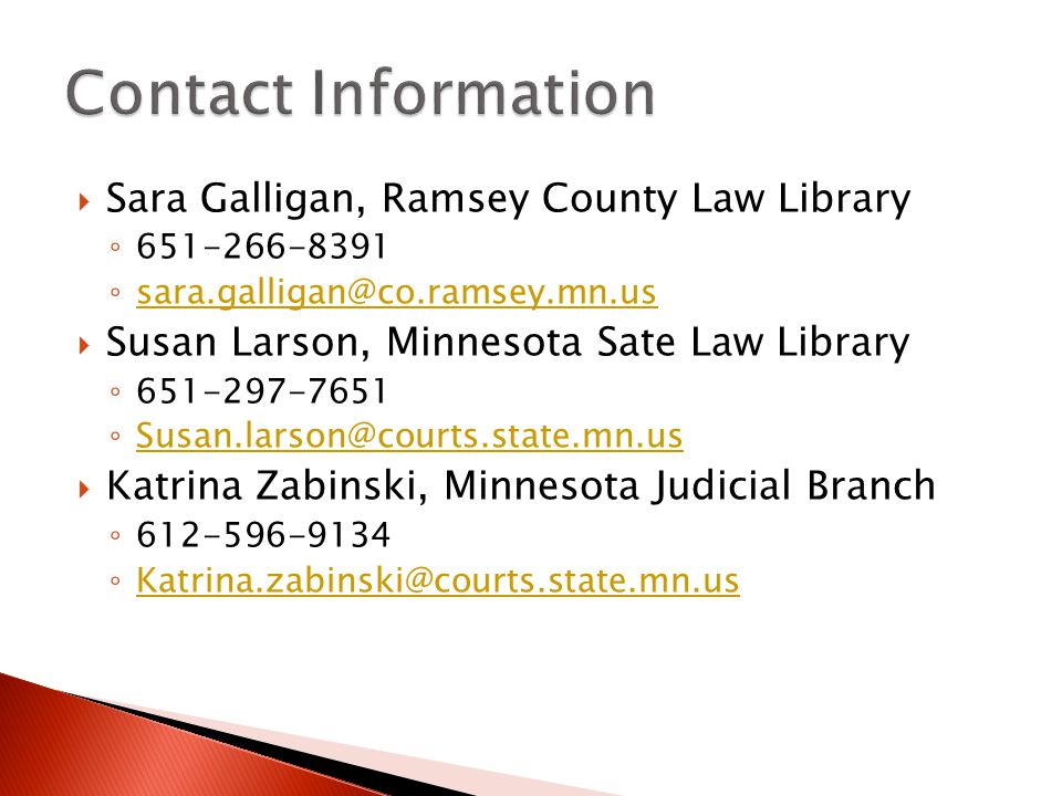 Sara Galligan, Ramsey County Law Library ◦ 651-266-8391 ◦ sara.galligan@co.ramsey.mn.us sara.galligan@co.ramsey.mn.us  Susan Larson, Minnesota Sate Law Library ◦ 651-297-7651 ◦ Susan.larson@courts.state.mn.us Susan.larson@courts.state.mn.us  Katrina Zabinski, Minnesota Judicial Branch ◦ 612-596-9134 ◦ Katrina.zabinski@courts.state.mn.us Katrina.zabinski@courts.state.mn.us