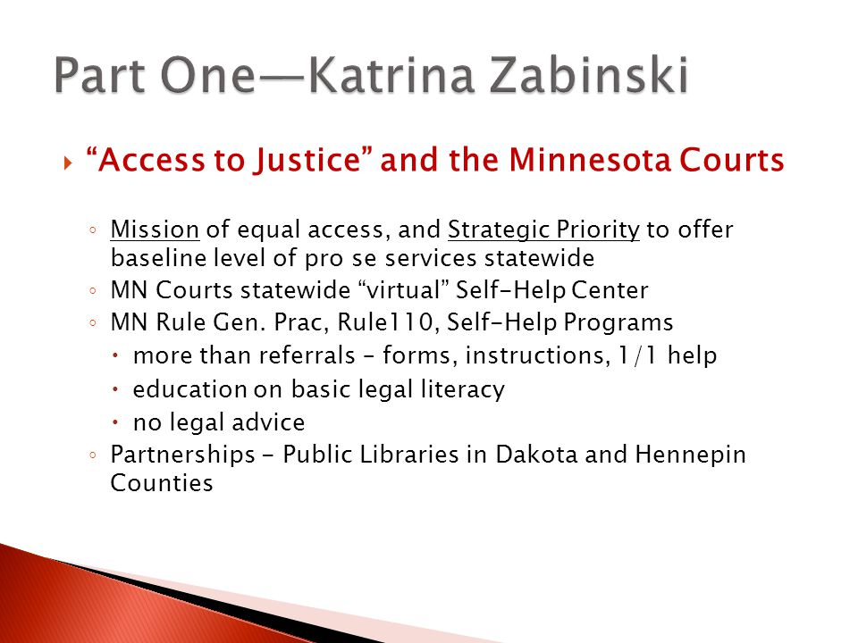  Access to Justice and the Minnesota Courts ◦ Mission of equal access, and Strategic Priority to offer baseline level of pro se services statewide ◦ MN Courts statewide virtual Self-Help Center ◦ MN Rule Gen.
