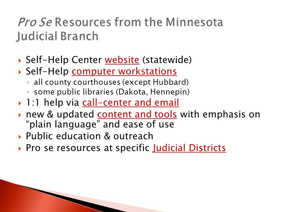 Pro Se Resources from the Minnesota Judicial Branch  Self-Help Center website (statewide)  Self-Help computer workstations ◦ all county courthouses (except Hubbard) ◦ some public libraries (Dakota, Hennepin)  1:1 help via call-center and email  new & updated content and tools with emphasis on plain language and ease of use  Public education & outreach  Pro se resources at specific Judicial Districts