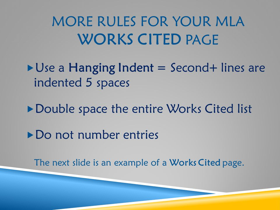 MORE RULES FOR YOUR MLA WORKS CITED PAGE  Use a Hanging Indent = Second+ lines are indented 5 spaces  Double space the entire Works Cited list  Do not number entries The next slide is an example of a Works Cited page.