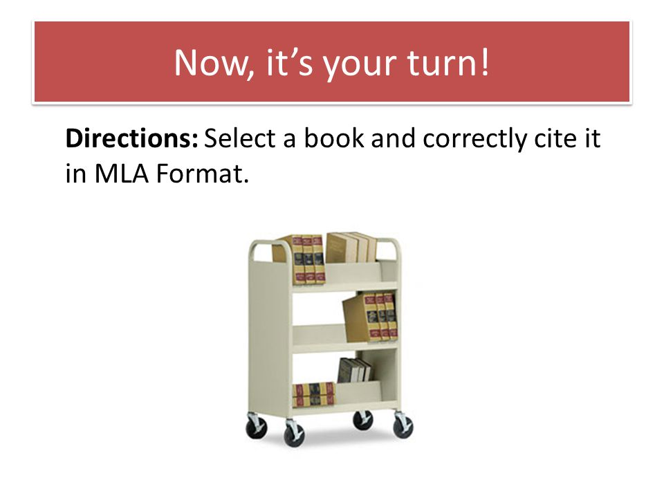 Now, it's your turn! Directions: Select a book and correctly cite it in MLA Format.