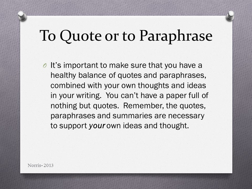 To Quote or to Paraphrase O It's important to make sure that you have a healthy balance of quotes and paraphrases, combined with your own thoughts and ideas in your writing.