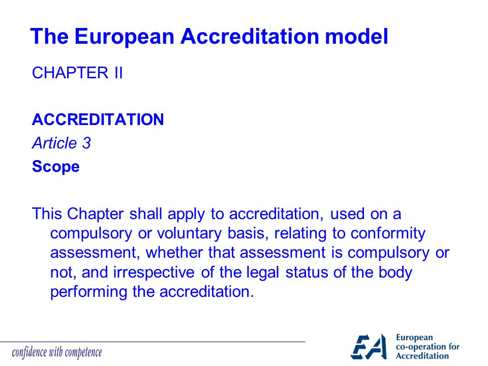 The European Accreditation model CHAPTER II ACCREDITATION Article 3 Scope This Chapter shall apply to accreditation, used on a compulsory or voluntary