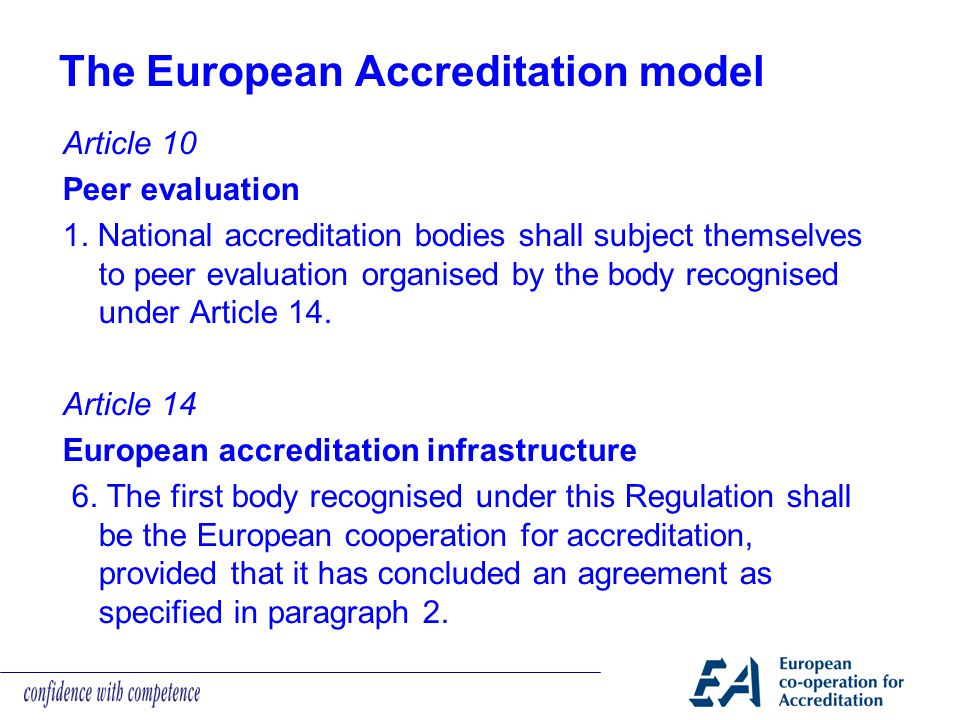 The European Accreditation model Article 10 Peer evaluation 1. National accreditation bodies shall subject themselves to peer evaluation organised by