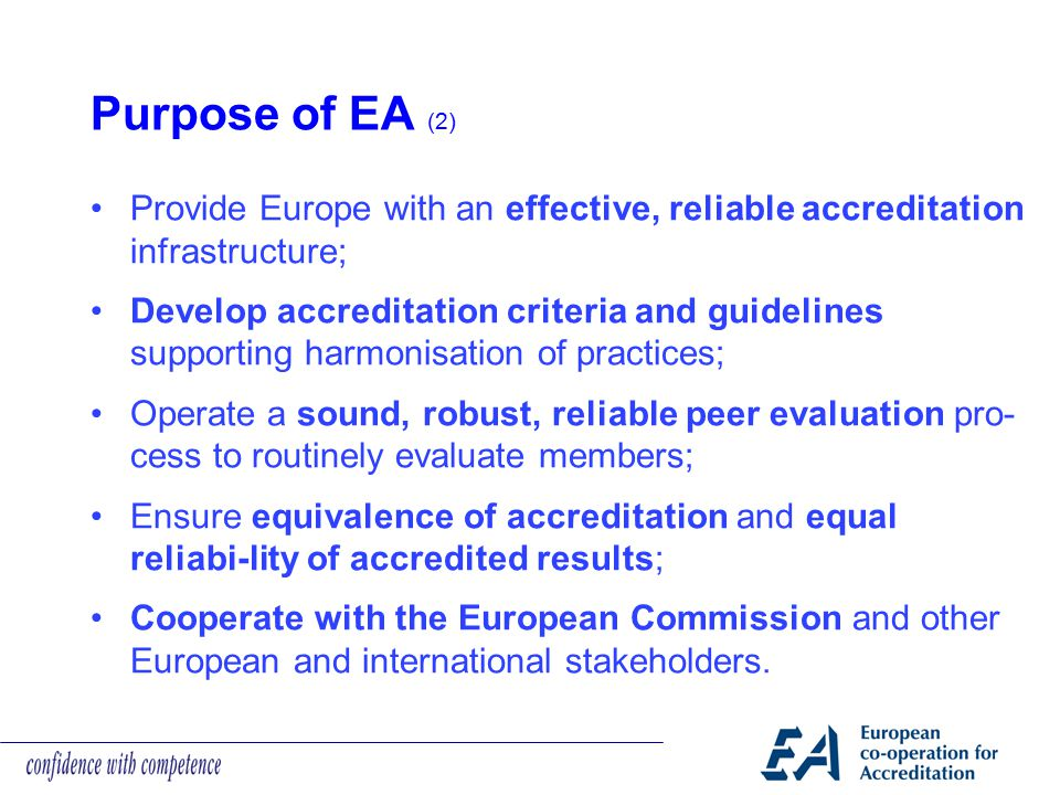 Purpose of EA (2) Provide Europe with an effective, reliable accreditation infrastructure; Develop accreditation criteria and guidelines supporting ha