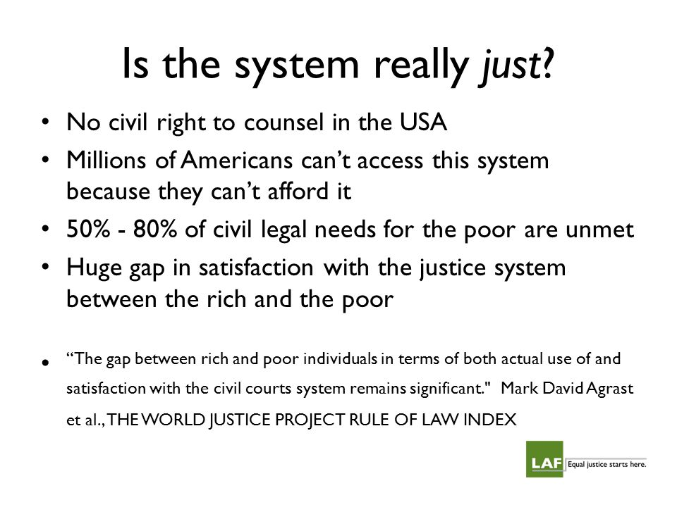 Is the system really just? No civil right to counsel in the USA Millions of Americans can't access this system because they can't afford it 50% - 80%