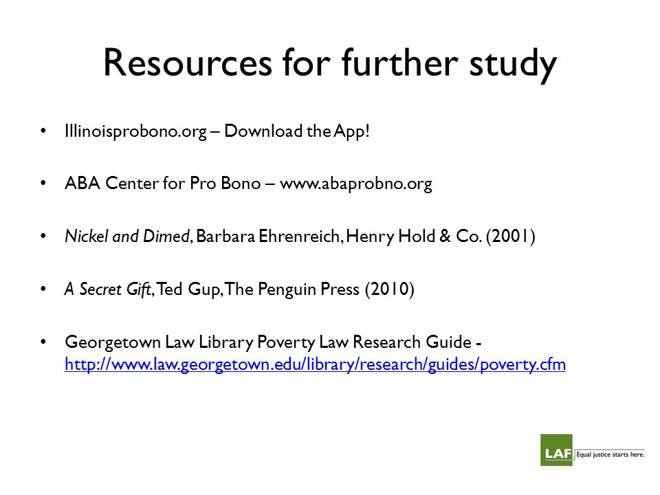Resources for further study Illinoisprobono.org – Download the App! ABA Center for Pro Bono – www.abaprobno.org Nickel and Dimed, Barbara Ehrenreich,