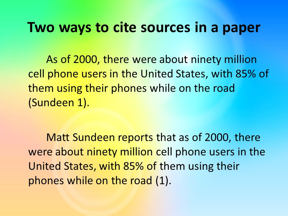 Two ways to cite sources in a paper As of 2000, there were about ninety million cell phone users in the United States, with 85% of them using their phones while on the road (Sundeen 1).