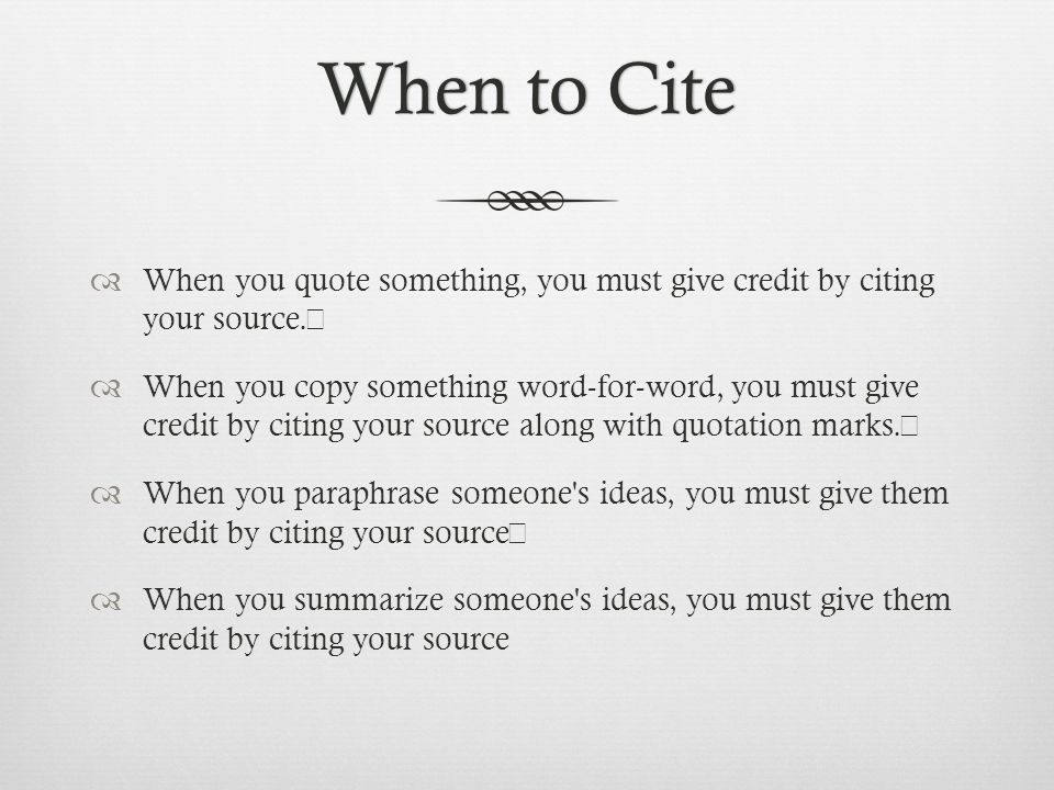 When not to CiteWhen not to Cite  Original ideas or research  Common knowledge  Things that are easily observed  Common sayings/clichés