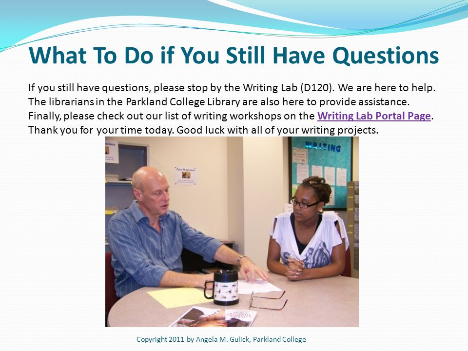 What To Do if You Still Have Questions If you still have questions, please stop by the Writing Lab (D120).