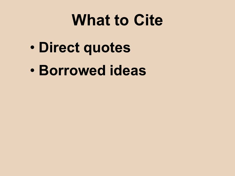 What to Cite Direct quotes Borrowed ideas
