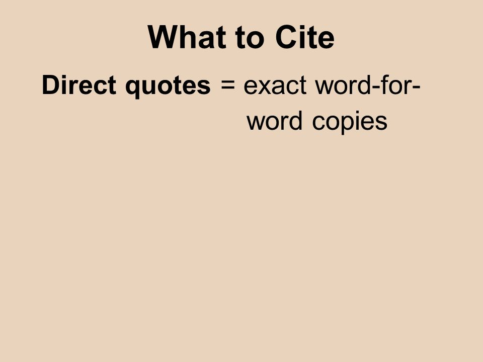 Direct quotes = exact word-for- word copies What to Cite