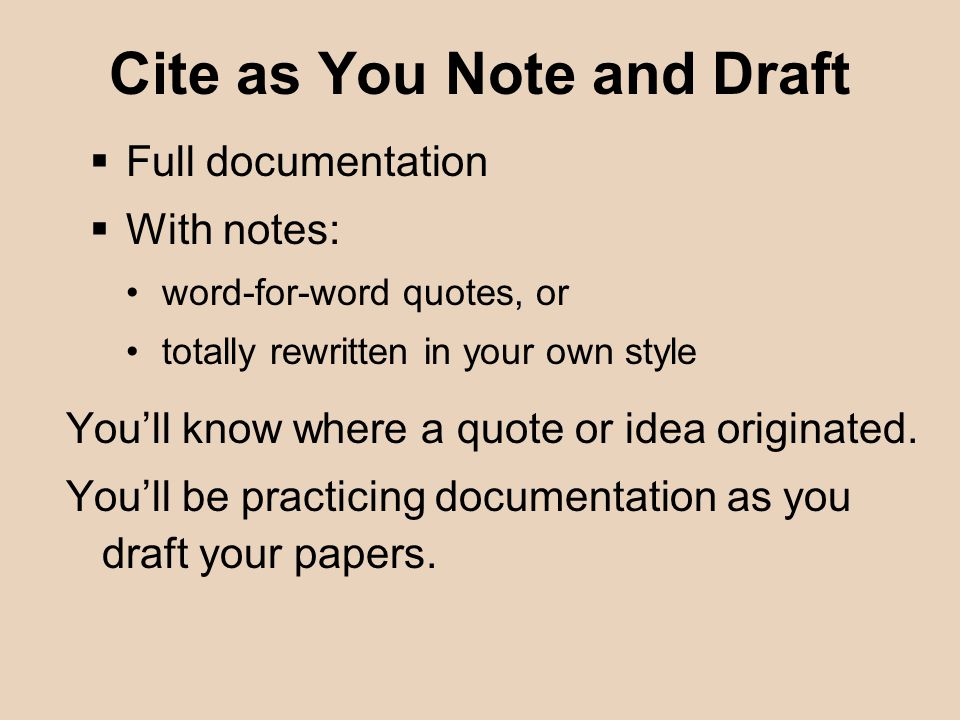 Cite as You Note and Draft  Full documentation  With notes: word-for-word quotes, or totally rewritten in your own style You'll know where a quote or idea originated.