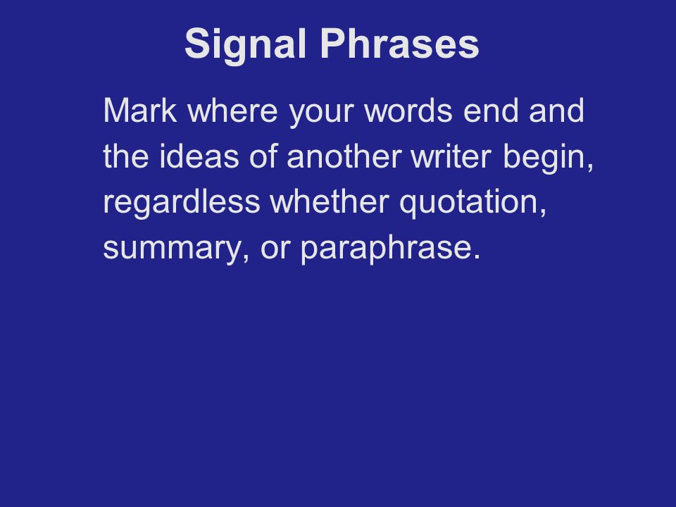 Signal Phrases Mark where your words end and the ideas of another writer begin, regardless whether quotation, summary, or paraphrase.