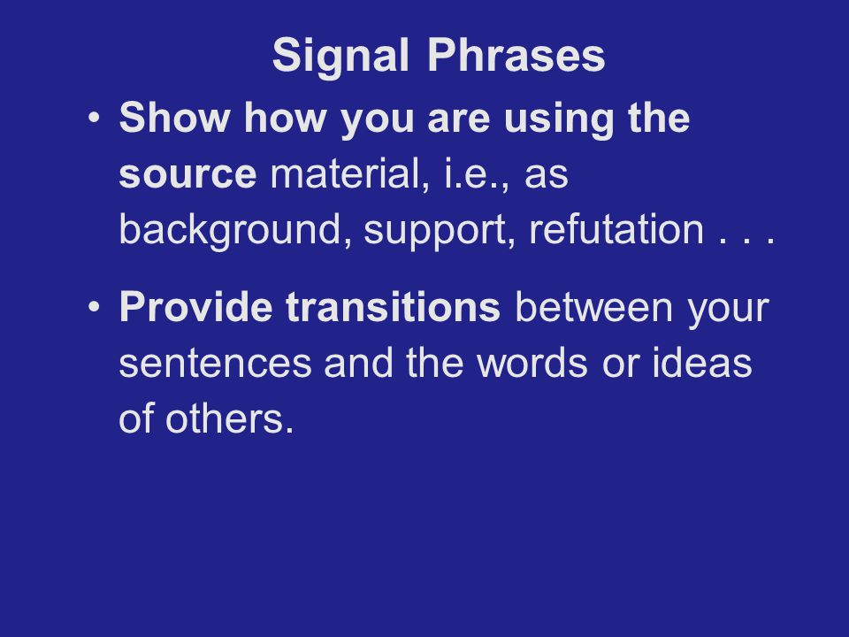 Show how you are using the source material, i.e., as background, support, refutation... Provide transitions between your sentences and the words or id