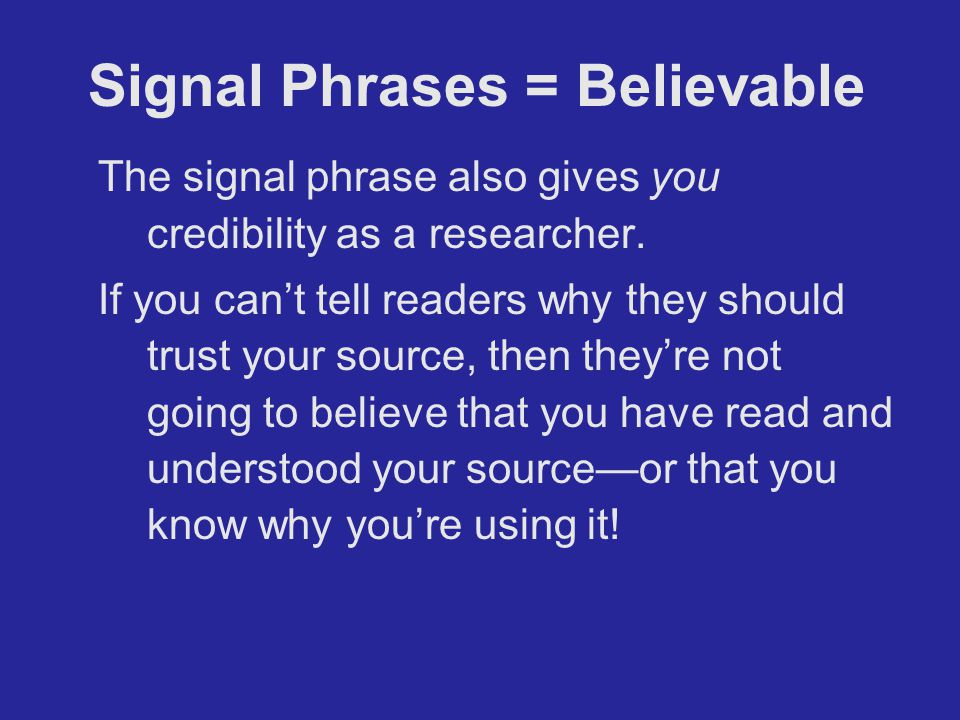 Signal Phrases = Believable The signal phrase also gives you credibility as a researcher. If you can't tell readers why they should trust your source,