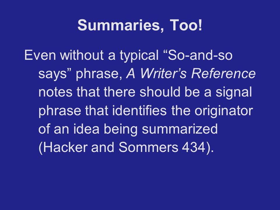 """Summaries, Too! Even without a typical """"So-and-so says"""" phrase, A Writer's Reference notes that there should be a signal phrase that identifies the or"""