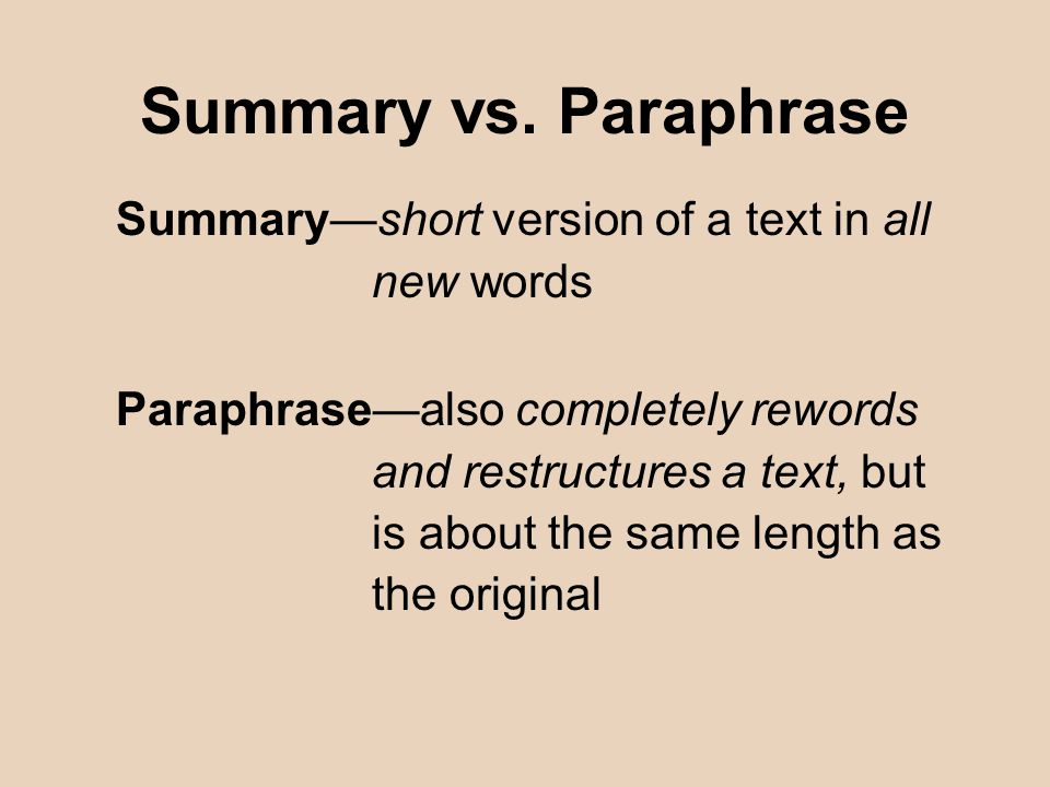 Summary vs. Paraphrase Summary—short version of a text in all new words Paraphrase—also completely rewords and restructures a text, but is about the s