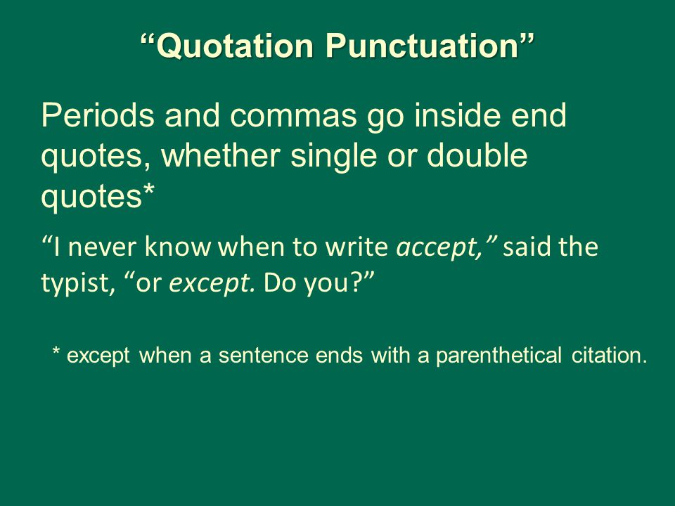 Quotation Punctuation Periods and commas go inside end quotes, whether single or double quotes* I never know when to write accept, said the typist, or except.