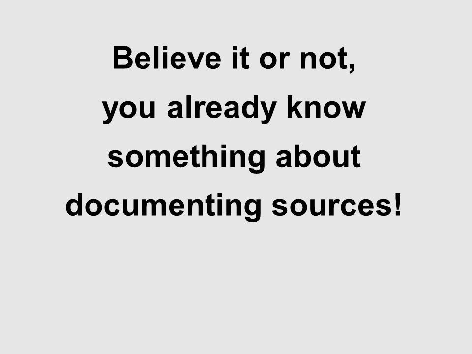 Believe it or not, you already know something about documenting sources!