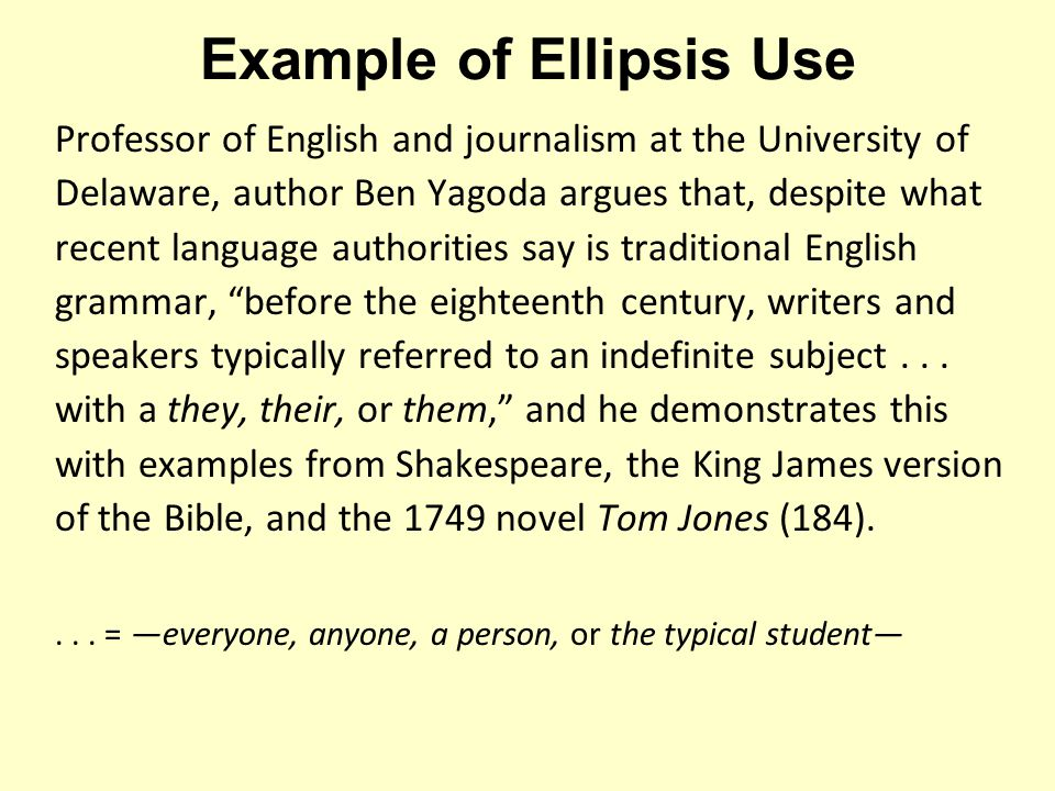 Example of Ellipsis Use Professor of English and journalism at the University of Delaware, author Ben Yagoda argues that, despite what recent language authorities say is traditional English grammar, before the eighteenth century, writers and speakers typically referred to an indefinite subject...