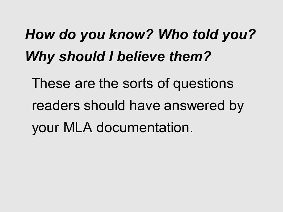 How do you know? Who told you? Why should I believe them? These are the sorts of questions readers should have answered by your MLA documentation.