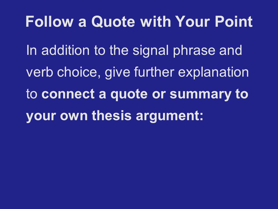 Follow a Quote with Your Point In addition to the signal phrase and verb choice, give further explanation to connect a quote or summary to your own thesis argument: