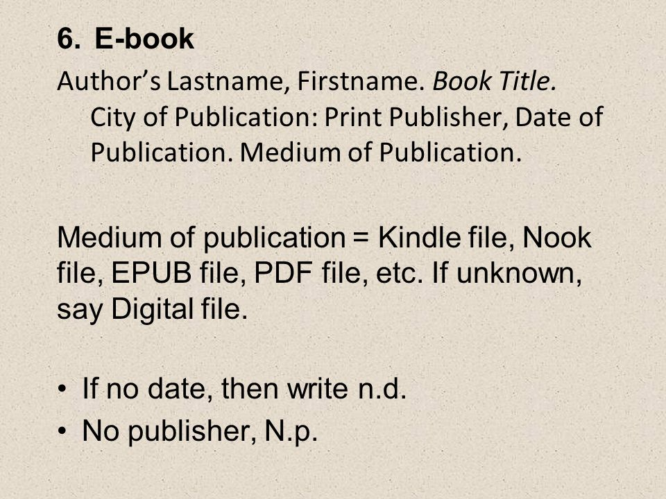 6.E-book Author's Lastname, Firstname. Book Title. City of Publication: Print Publisher, Date of Publication. Medium of Publication. Medium of publica