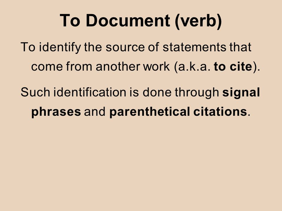 To Document (verb) To identify the source of statements that come from another work (a.k.a. to cite). Such identification is done through signal phras