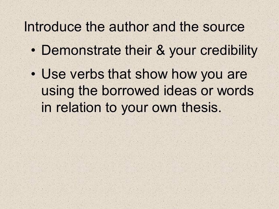 Introduce the author and the source Demonstrate their & your credibility Use verbs that show how you are using the borrowed ideas or words in relation