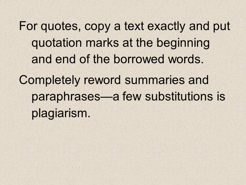 For quotes, copy a text exactly and put quotation marks at the beginning and end of the borrowed words.