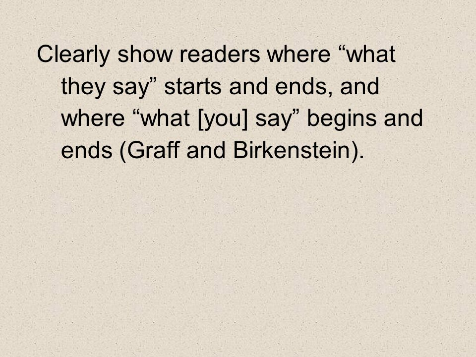 Clearly show readers where what they say starts and ends, and where what [you] say begins and ends (Graff and Birkenstein).