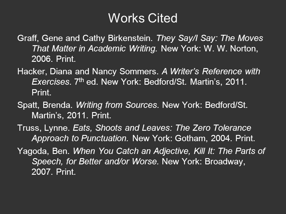 Works Cited Graff, Gene and Cathy Birkenstein. They Say/I Say: The Moves That Matter in Academic Writing. New York: W. W. Norton, 2006. Print. Hacker,