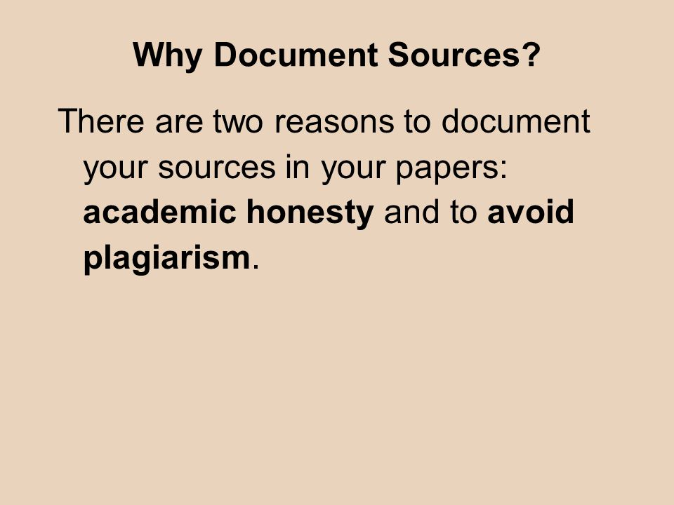 Why Document Sources? There are two reasons to document your sources in your papers: academic honesty and to avoid plagiarism.