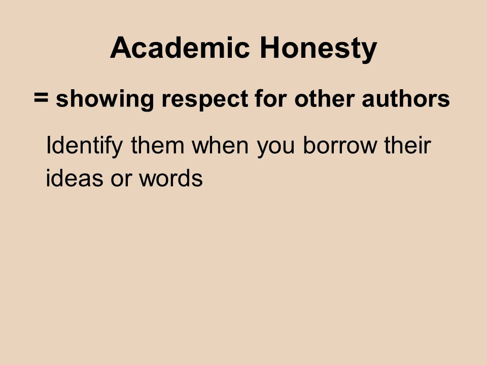 Academic Honesty = showing respect for other authors Identify them when you borrow their ideas or words