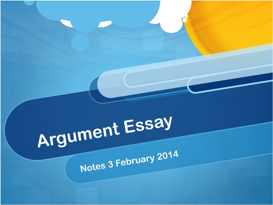 Argument Essay Notes 3 February 2014