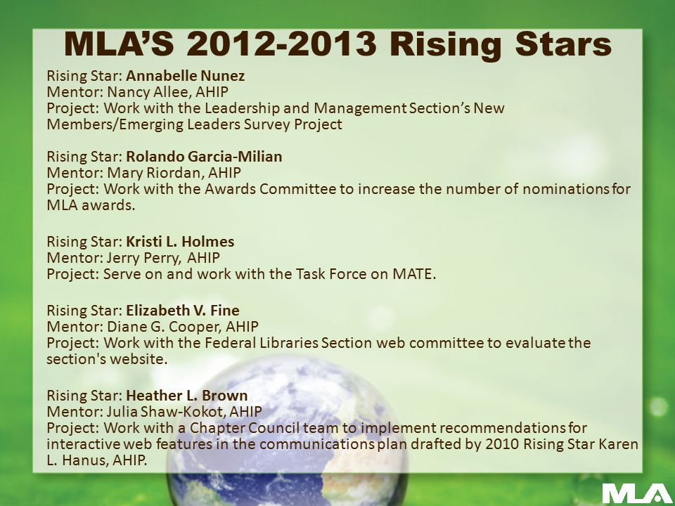 MLA'S 2012-2013 Rising Stars Rising Star: Annabelle Nunez Mentor: Nancy Allee, AHIP Project: Work with the Leadership and Management Section's New Members/Emerging Leaders Survey Project Rising Star: Rolando Garcia-Milian Mentor: Mary Riordan, AHIP Project: Work with the Awards Committee to increase the number of nominations for MLA awards.
