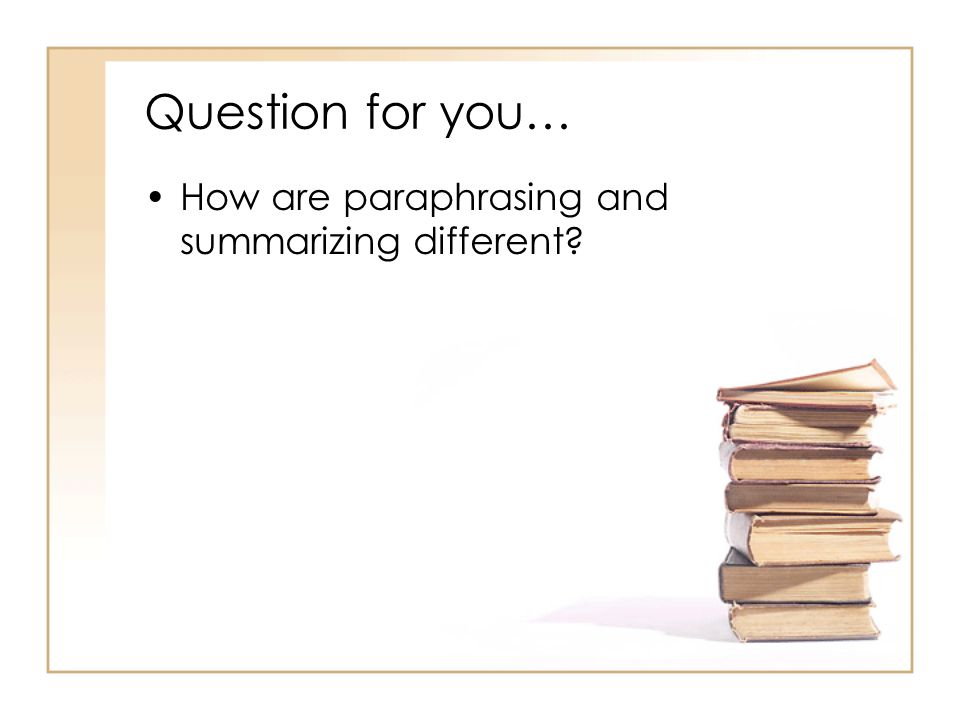 Question for you… How are paraphrasing and summarizing different