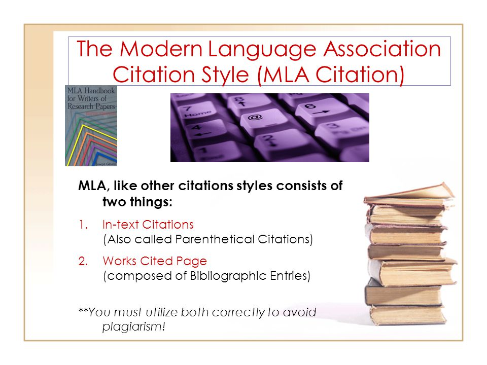 The Modern Language Association Citation Style (MLA Citation) MLA, like other citations styles consists of two things: 1.In-text Citations (Also called Parenthetical Citations) 2.Works Cited Page (composed of Bibliographic Entries) **You must utilize both correctly to avoid plagiarism!