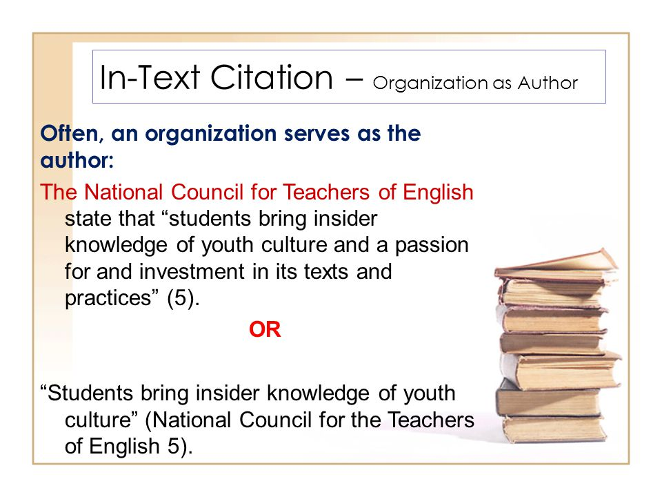 In-Text Citation – Organization as Author Often, an organization serves as the author: The National Council for Teachers of English state that students bring insider knowledge of youth culture and a passion for and investment in its texts and practices (5).